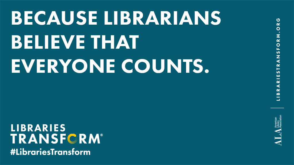 Because librarians believe that everyone counts. American Library Association librariestransform.org #LibrariesTransform